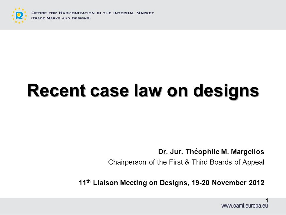Recent case law on designs Dr. Jur. Théophile M. Margellos Chairperson of the First & Third Boards of Appeal 11 th Liaison Meeting on Designs, 19-20 N