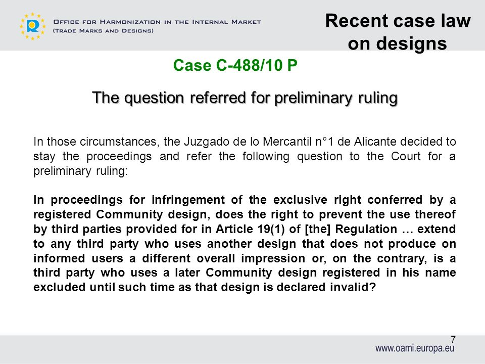 7 Recent case law on designs Case C-488/10 P The question referred for preliminary ruling In those circumstances, the Juzgado de lo Mercantil n°1 de A