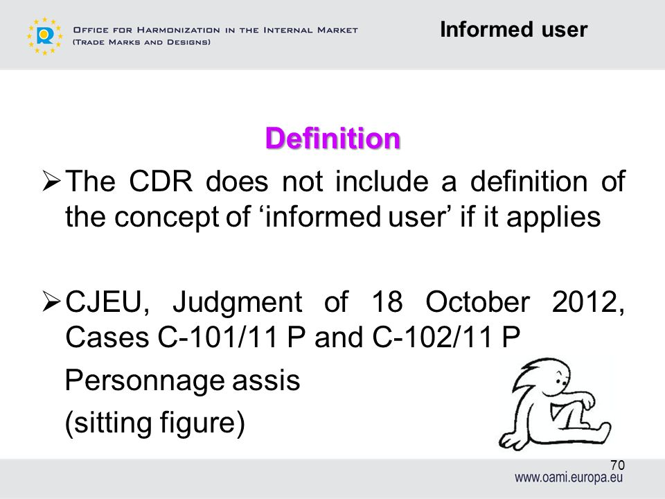 Definition The CDR does not include a definition of the concept of informed user if it applies CJEU, Judgment of 18 October 2012, Cases C-101/11 P and