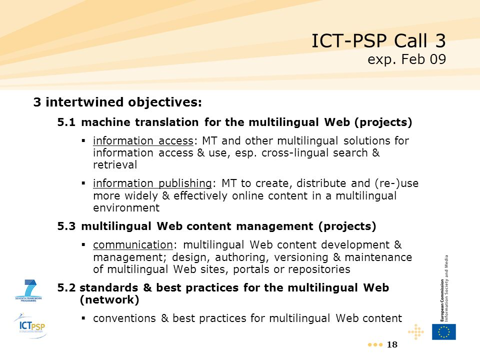 18 ICT-PSP Call 3 exp. Feb 09 3 intertwined objectives: 5.1machine translation for the multilingual Web (projects) information access: MT and other mu