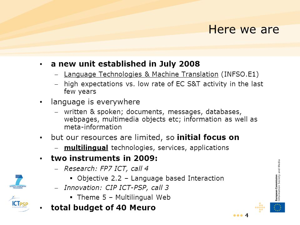 4 Here we are a new unit established in July 2008 – Language Technologies & Machine Translation (INFSO.E1) – high expectations vs. low rate of EC S&T