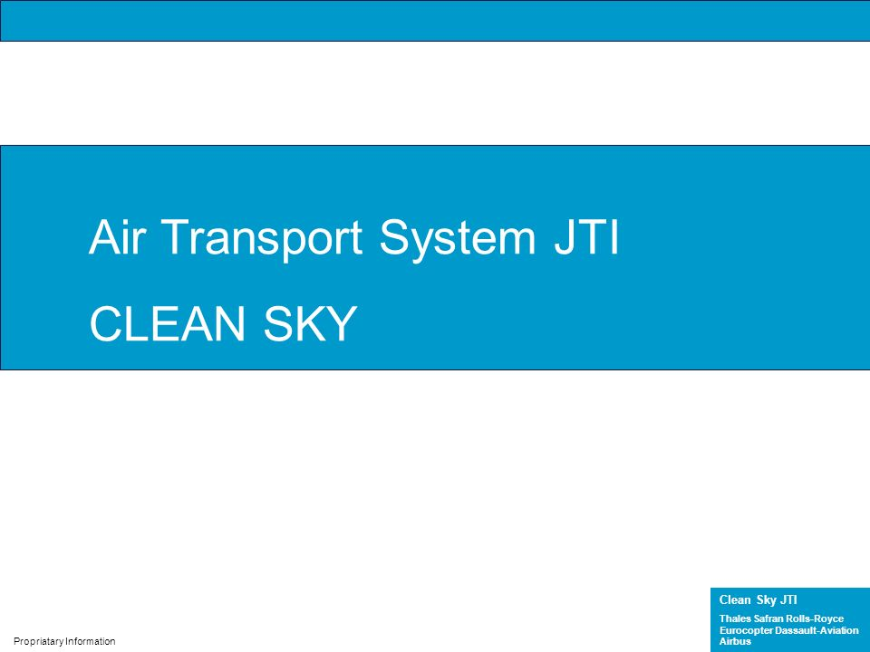Clean Sky JTI Thales Safran Rolls-Royce Eurocopter Dassault-Aviation Airbus Propriatary Information Air Transport System JTI CLEAN SKY
