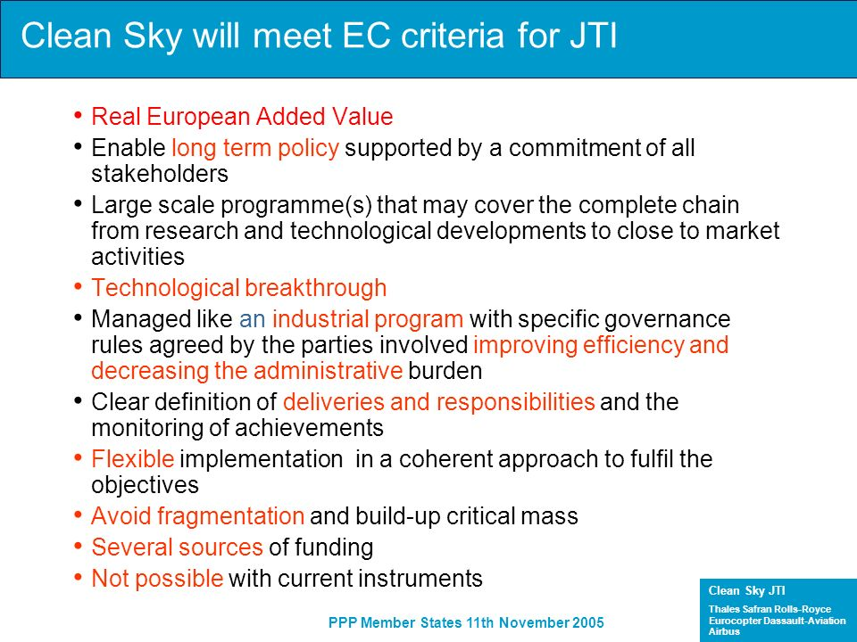 Clean Sky JTI Thales Safran Rolls-Royce Eurocopter Dassault-Aviation Airbus PPP Member States 11th November 2005 Industry View of the Clean Sky JTI Validation Opportunities / Constraints Big Technology Steps / High Risk Validation of Quantum Leaps Linked to Radical Architecture/Configuration Changes High Interference of Different Disciplines and Technologies on A/C Level Real In-service Environment Medium Technology Steps / Medium Risk Validation of big technology changes within a discipline and (partial) multi-Disciplinary technology improvements High interference of different technologies on a component level Good simulators of In-service environment Small Technology Steps / Low Risk Validation of incremental, extrapolated technology steps.