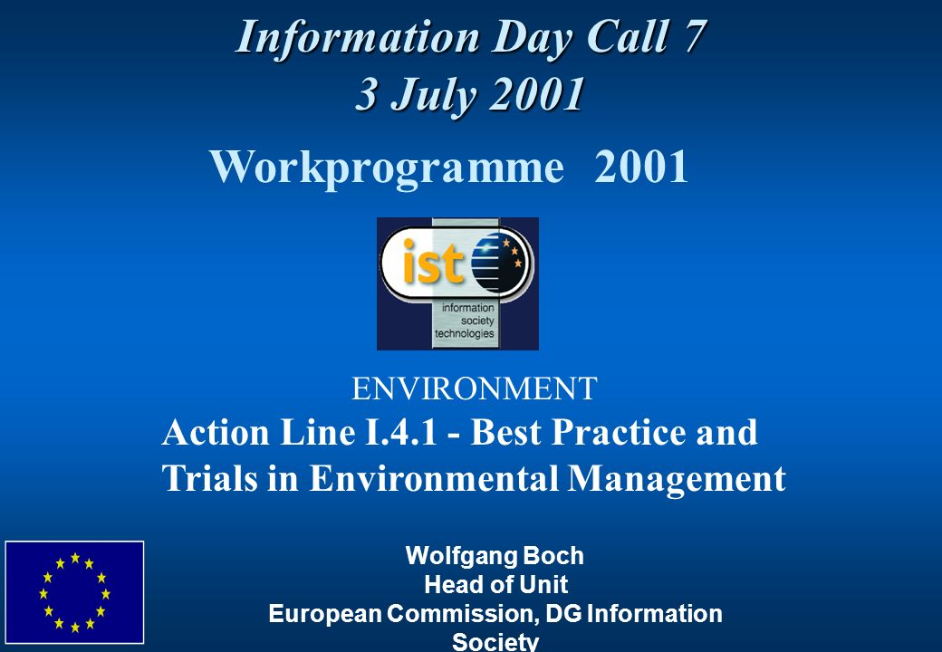 Information Day Call 7 3 July 2001 Workprogramme 2001 ENVIRONMENT Action Line I Best Practice and Trials in Environmental Management Wolfgang Boch Head of Unit European Commission, DG Information Society