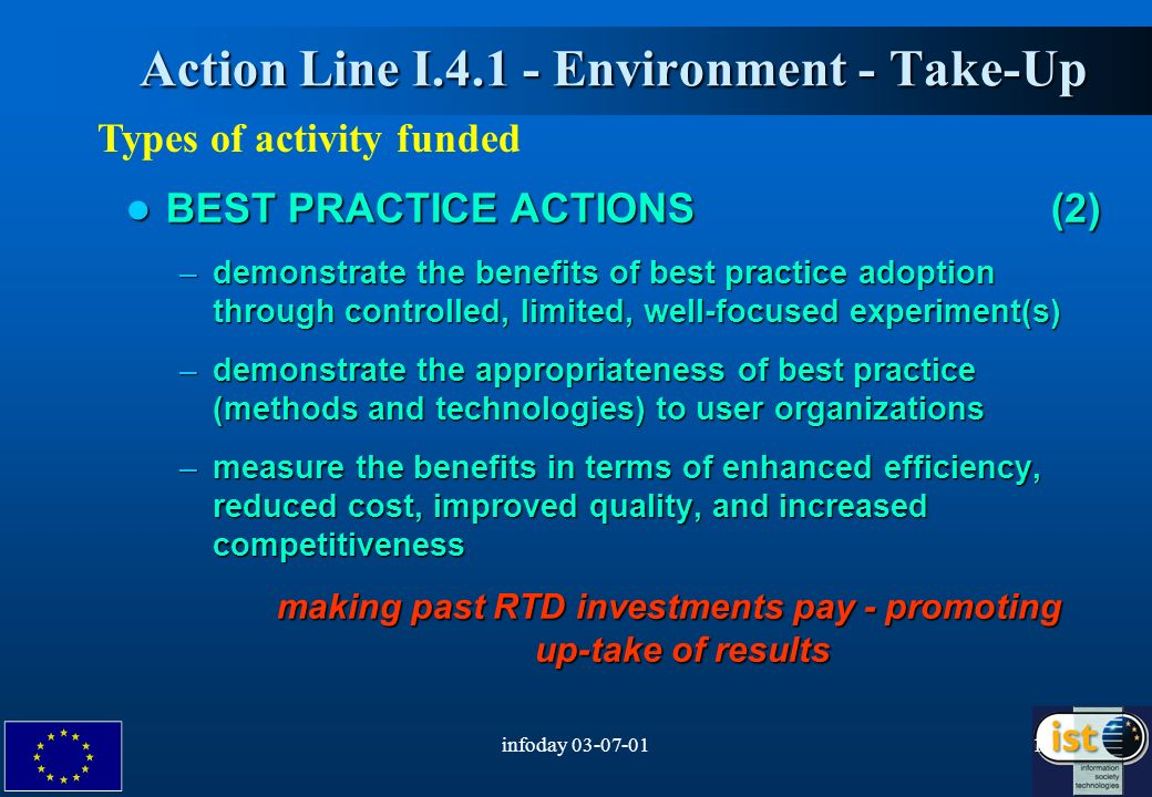 infoday Action Line I Environment - Take-Up Action Line I Environment - Take-Up Types of activity funded BEST PRACTICE ACTIONS (2) BEST PRACTICE ACTIONS (2) –demonstrate the benefits of best practice adoption through controlled, limited, well-focused experiment(s) –demonstrate the appropriateness of best practice (methods and technologies) to user organizations –measure the benefits in terms of enhanced efficiency, reduced cost, improved quality, and increased competitiveness making past RTD investments pay - promoting up-take of results