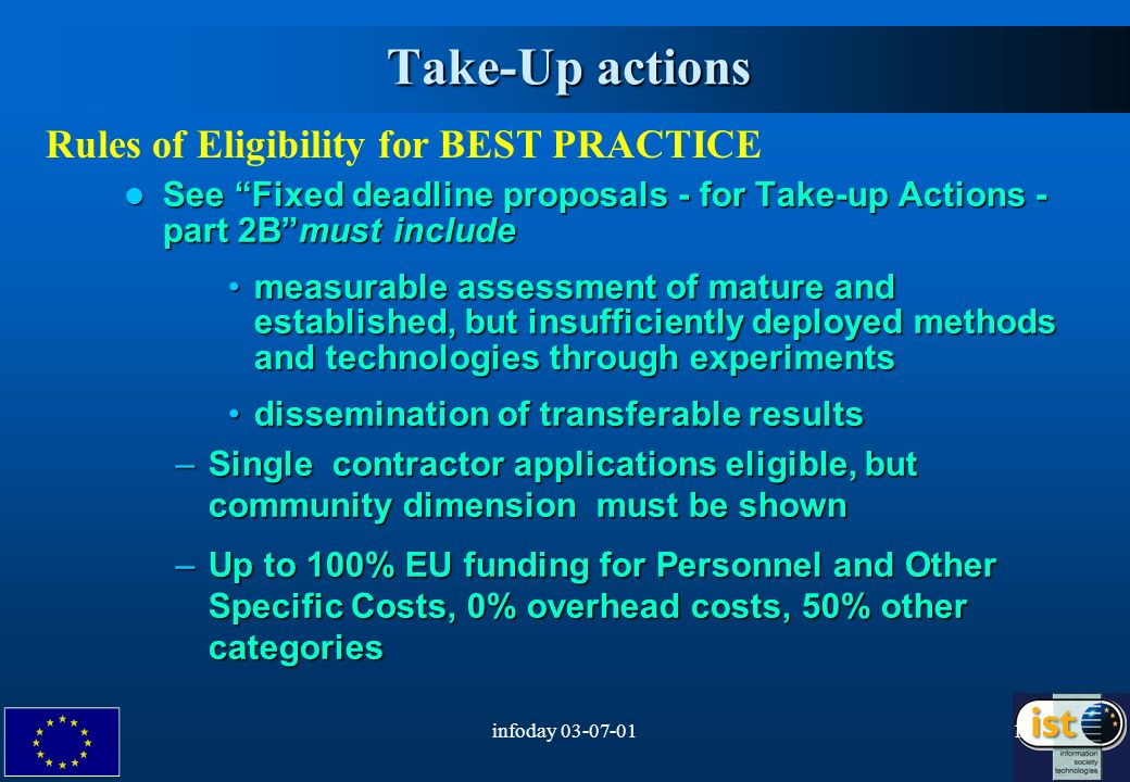 infoday Take-Up actions Rules of Eligibility for BEST PRACTICE See Fixed deadline proposals - for Take-up Actions - part 2Bmust include See Fixed deadline proposals - for Take-up Actions - part 2Bmust include measurable assessment of mature and established, but insufficiently deployed methods and technologies through experimentsmeasurable assessment of mature and established, but insufficiently deployed methods and technologies through experiments dissemination of transferable resultsdissemination of transferable results –Single contractor applications eligible, but community dimension must be shown –Up to 100% EU funding for Personnel and Other Specific Costs, 0% overhead costs, 50% other categories