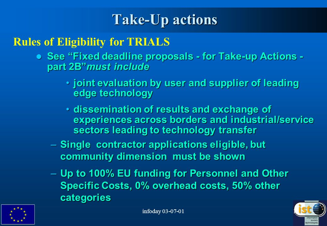 infoday Take-Up actions Rules of Eligibility for TRIALS See Fixed deadline proposals - for Take-up Actions - part 2Bmust include See Fixed deadline proposals - for Take-up Actions - part 2Bmust include joint evaluation by user and supplier of leading edge technologyjoint evaluation by user and supplier of leading edge technology dissemination of results and exchange of experiences across borders and industrial/service sectors leading to technology transferdissemination of results and exchange of experiences across borders and industrial/service sectors leading to technology transfer –Single contractor applications eligible, but community dimension must be shown –Up to 100% EU funding for Personnel and Other Specific Costs, 0% overhead costs, 50% other categories