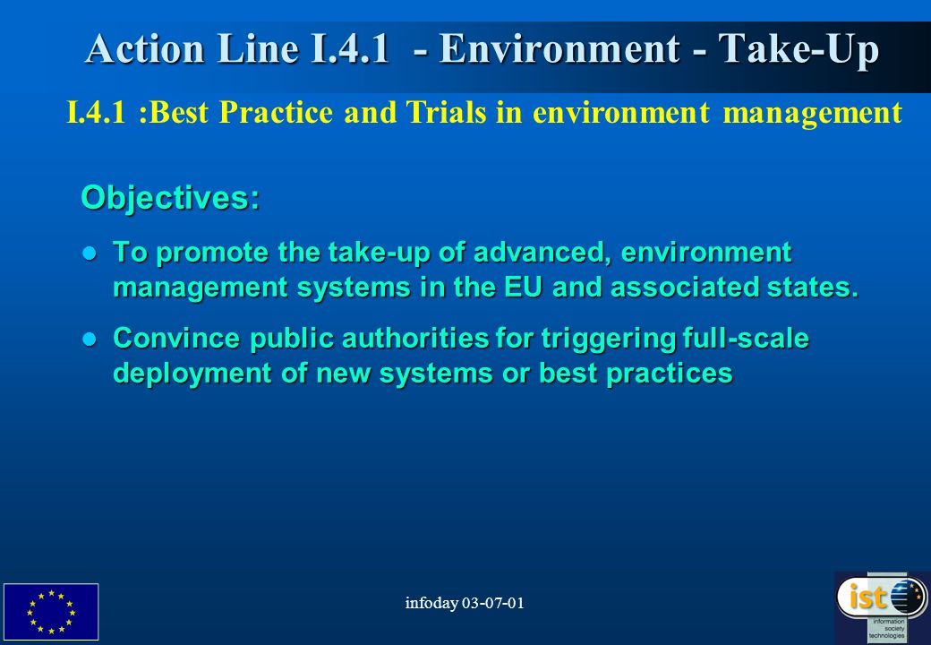 infoday 03-07-013 Action Line I.4.1 - Environment - Take-Up Action Line I.4.1 - Environment - Take-UpObjectives: To promote the take-up of advanced, environment management systems in the EU and associated states.