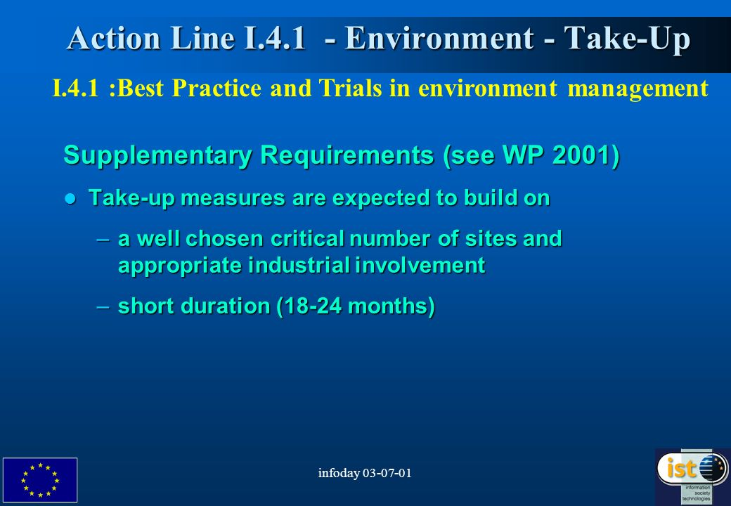 infoday Action Line I Environment - Take-Up Action Line I Environment - Take-Up Supplementary Requirements (see WP 2001) Take-up measures are expected to build on Take-up measures are expected to build on –a well chosen critical number of sites and appropriate industrial involvement –short duration (18-24 months) I.4.1 :Best Practice and Trials in environment management