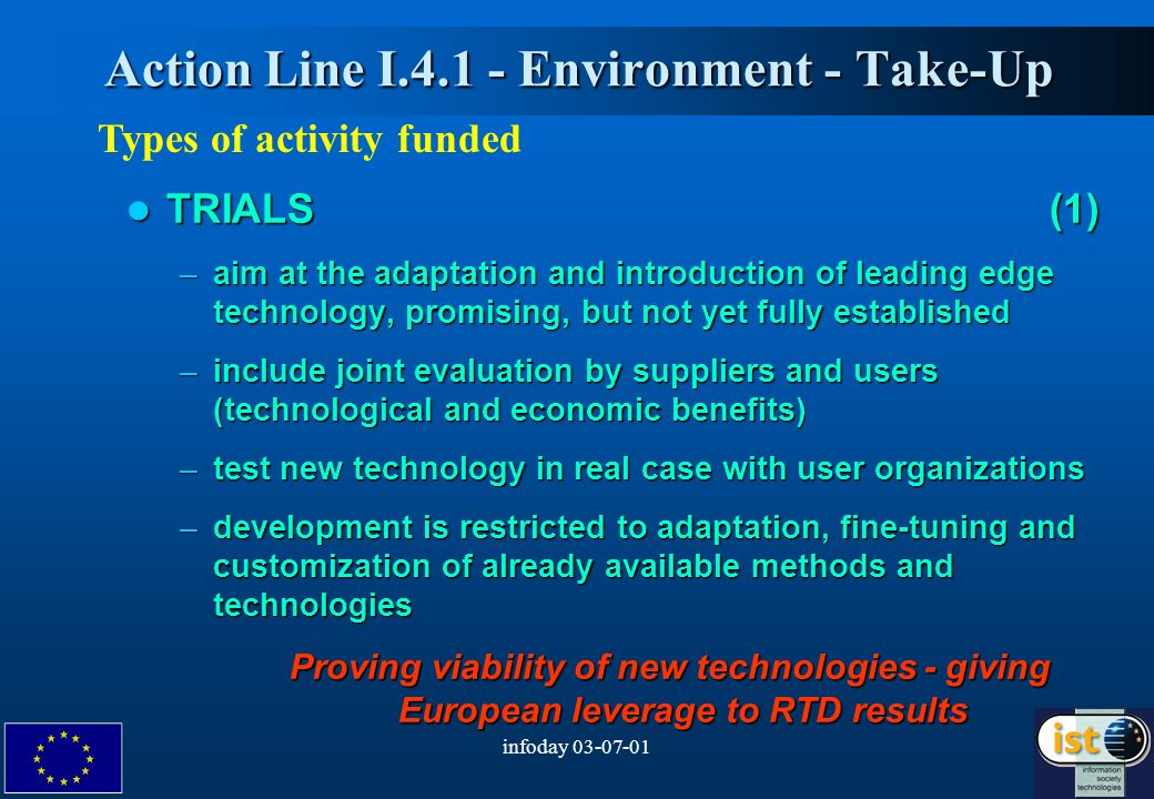 infoday Action Line I Environment - Take-Up Action Line I Environment - Take-Up Types of activity funded TRIALS (1) TRIALS (1) –aim at the adaptation and introduction of leading edge technology, promising, but not yet fully established –include joint evaluation by suppliers and users (technological and economic benefits) –test new technology in real case with user organizations –development is restricted to adaptation, fine-tuning and customization of already available methods and technologies Proving viability of new technologies - giving European leverage to RTD results