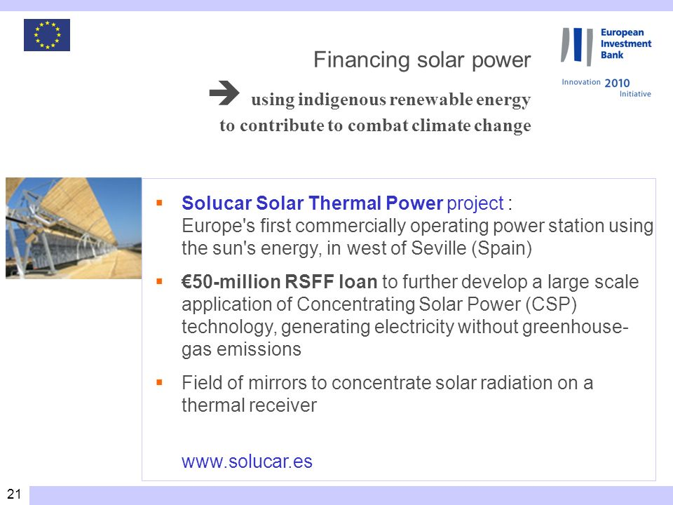 21 Solucar Solar Thermal Power project : Europe s first commercially operating power station using the sun s energy, in west of Seville (Spain) 50-million RSFF loan to further develop a large scale application of Concentrating Solar Power (CSP) technology, generating electricity without greenhouse- gas emissions Field of mirrors to concentrate solar radiation on a thermal receiver www.solucar.es Financing solar power using indigenous renewable energy to contribute to combat climate change
