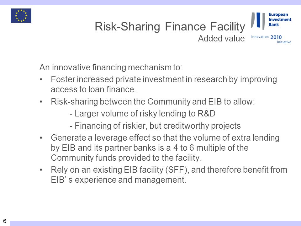 6 Risk-Sharing Finance Facility Added value An innovative financing mechanism to: Foster increased private investment in research by improving access to loan finance.