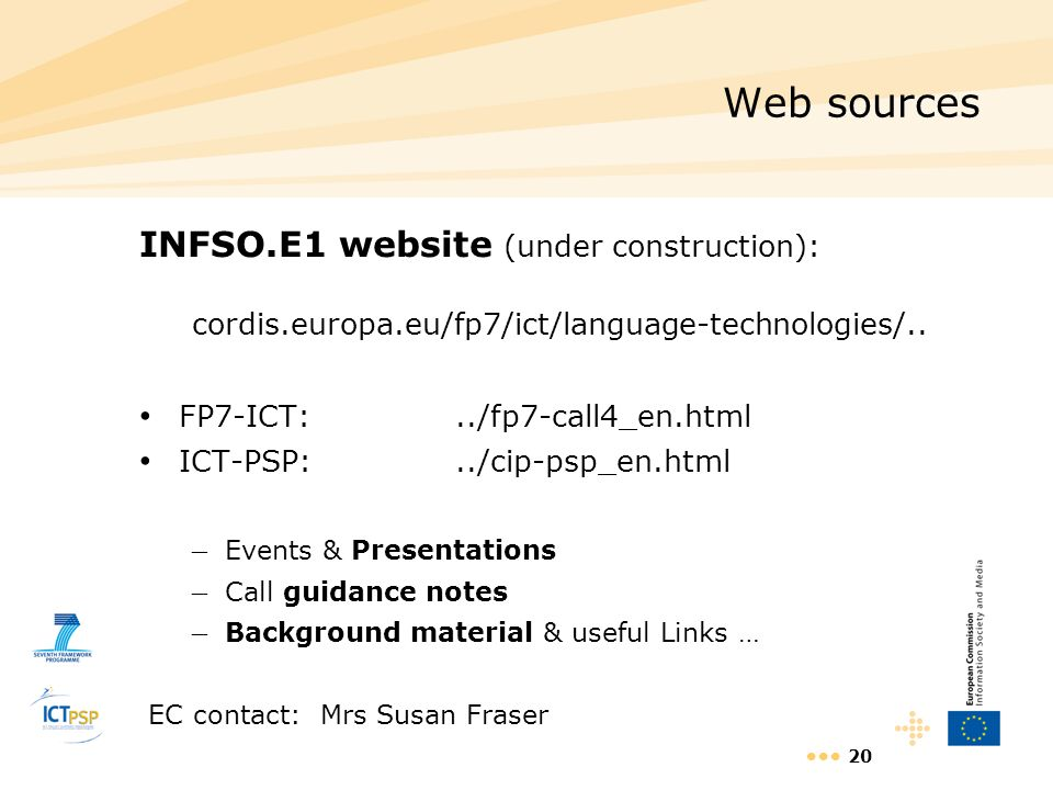 20 Web sources INFSO.E1 website (under construction): cordis.europa.eu/fp7/ict/language-technologies/.. FP7-ICT:../fp7-call4_en.html ICT-PSP:../cip-ps