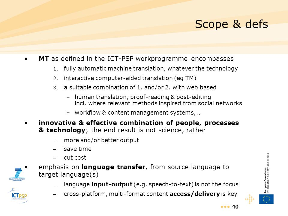 40 Scope & defs MT as defined in the ICT-PSP workprogramme encompasses 1. fully automatic machine translation, whatever the technology 2. interactive