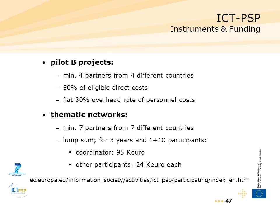 47 ICT-PSP Instruments & Funding pilot B projects: – min. 4 partners from 4 different countries – 50% of eligible direct costs – flat 30% overhead rat