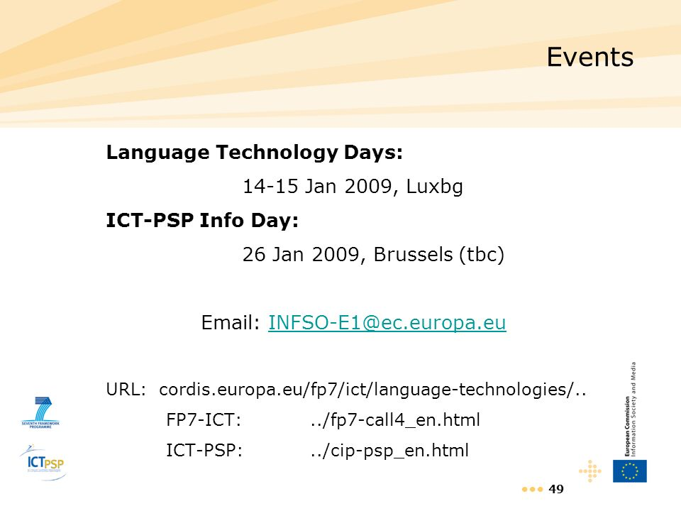 49 Events Language Technology Days: 14-15 Jan 2009, Luxbg ICT-PSP Info Day: 26 Jan 2009, Brussels (tbc) Email: INFSO-E1@ec.europa.euINFSO-E1@ec.europa