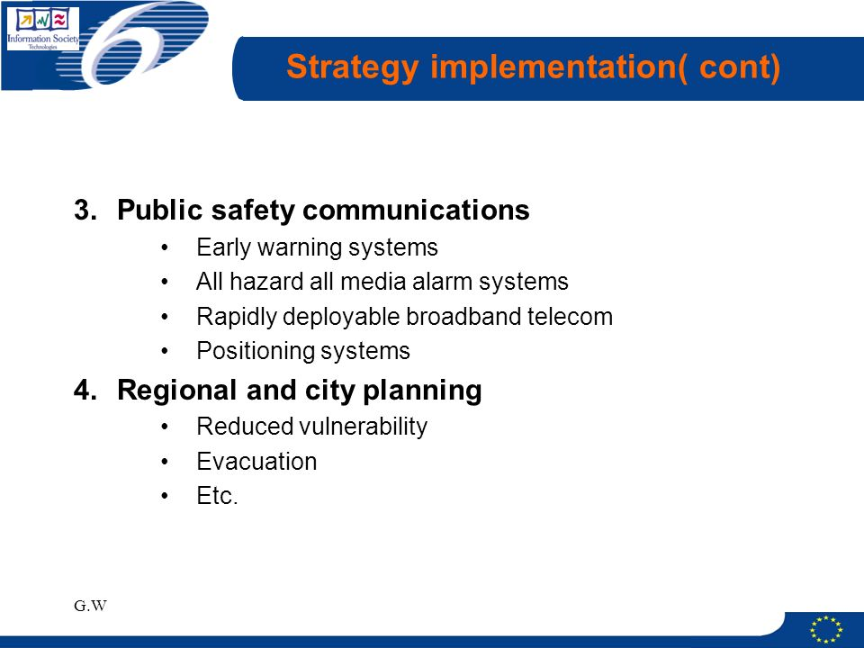 G.W Strategy implementation( cont) 3.Public safety communications Early warning systems All hazard all media alarm systems Rapidly deployable broadband telecom Positioning systems 4.Regional and city planning Reduced vulnerability Evacuation Etc.
