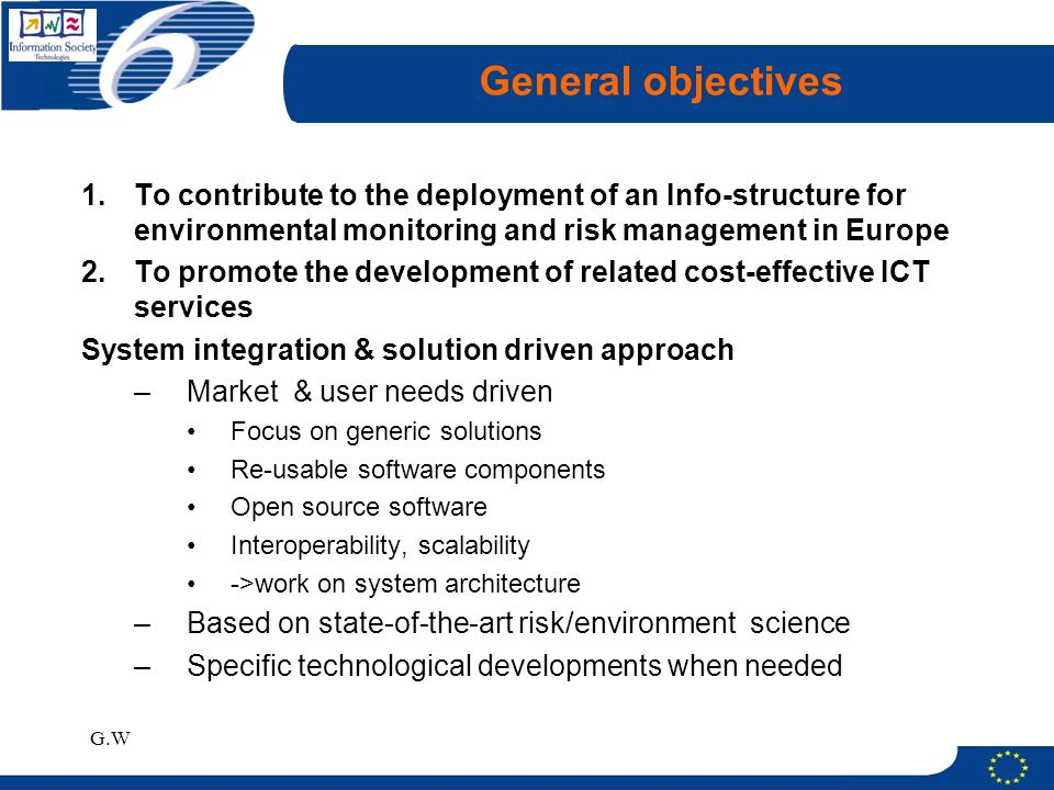 G.W General objectives 1.To contribute to the deployment of an Info-structure for environmental monitoring and risk management in Europe 2.To promote the development of related cost-effective ICT services System integration & solution driven approach –Market & user needs driven Focus on generic solutions Re-usable software components Open source software Interoperability, scalability ->work on system architecture –Based on state-of-the-art risk/environment science –Specific technological developments when needed
