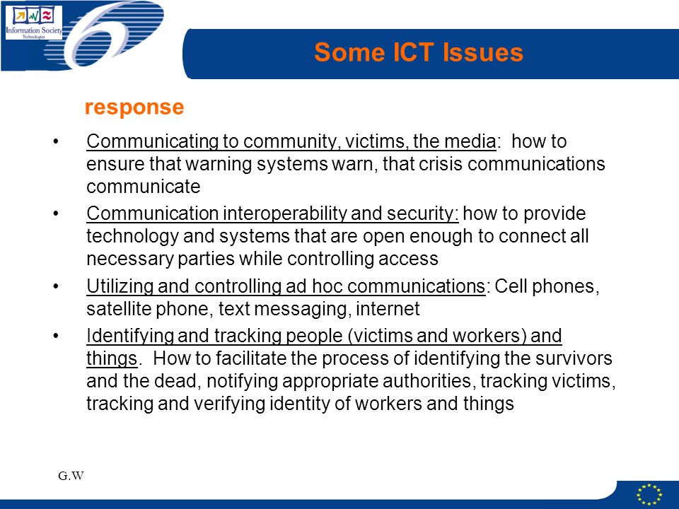 G.W Some ICT Issues Communicating to community, victims, the media: how to ensure that warning systems warn, that crisis communications communicate Communication interoperability and security: how to provide technology and systems that are open enough to connect all necessary parties while controlling access Utilizing and controlling ad hoc communications: Cell phones, satellite phone, text messaging, internet Identifying and tracking people (victims and workers) and things.