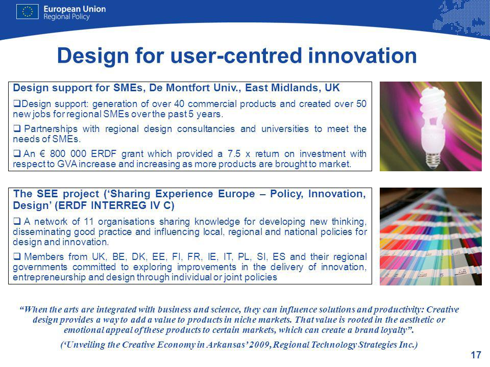 17 Design for user-centred innovation Design support for SMEs, De Montfort Univ., East Midlands, UK Design support: generation of over 40 commercial products and created over 50 new jobs for regional SMEs over the past 5 years.