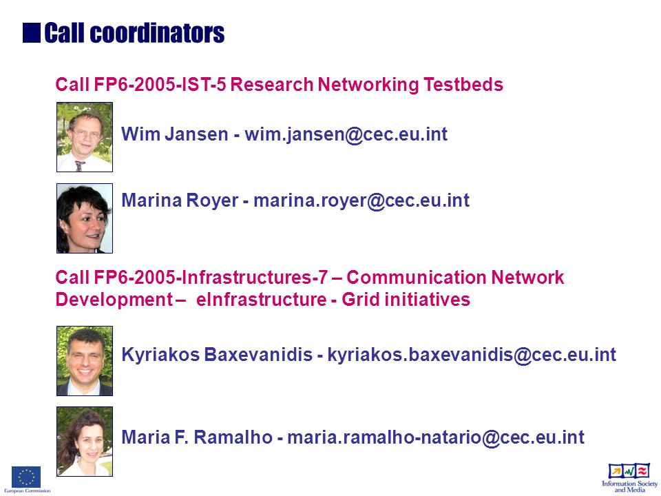 Call FP6-2005-IST-5 Research Networking Testbeds Wim Jansen - wim.jansen@cec.eu.int Marina Royer - marina.royer@cec.eu.int Call FP6-2005-Infrastructures-7 – Communication Network Development – eInfrastructure - Grid initiatives Kyriakos Baxevanidis - kyriakos.baxevanidis@cec.eu.int Maria F.