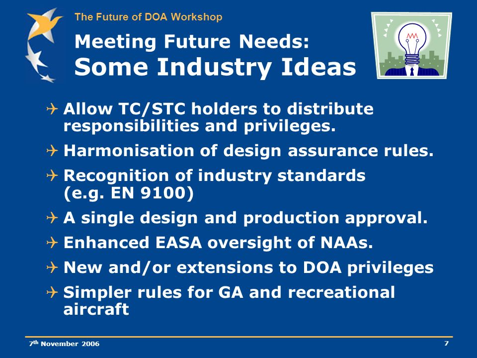 The Future of DOA Workshop 7 th November 2006 7 Meeting Future Needs: Some Industry Ideas Allow TC/STC holders to distribute responsibilities and privileges.