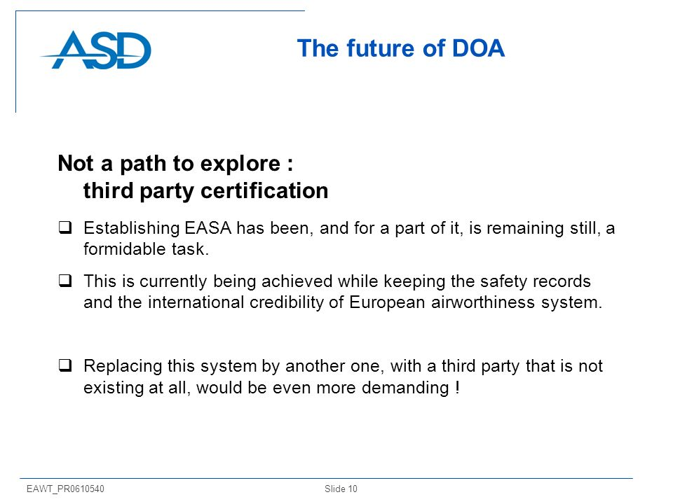 Slide 10EAWT_PR0610540 The future of DOA Not a path to explore : third party certification Establishing EASA has been, and for a part of it, is remaining still, a formidable task.