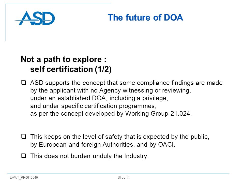Slide 11EAWT_PR The future of DOA Not a path to explore : self certification (1/2) ASD supports the concept that some compliance findings are made by the applicant with no Agency witnessing or reviewing, under an established DOA, including a privilege, and under specific certification programmes, as per the concept developed by Working Group