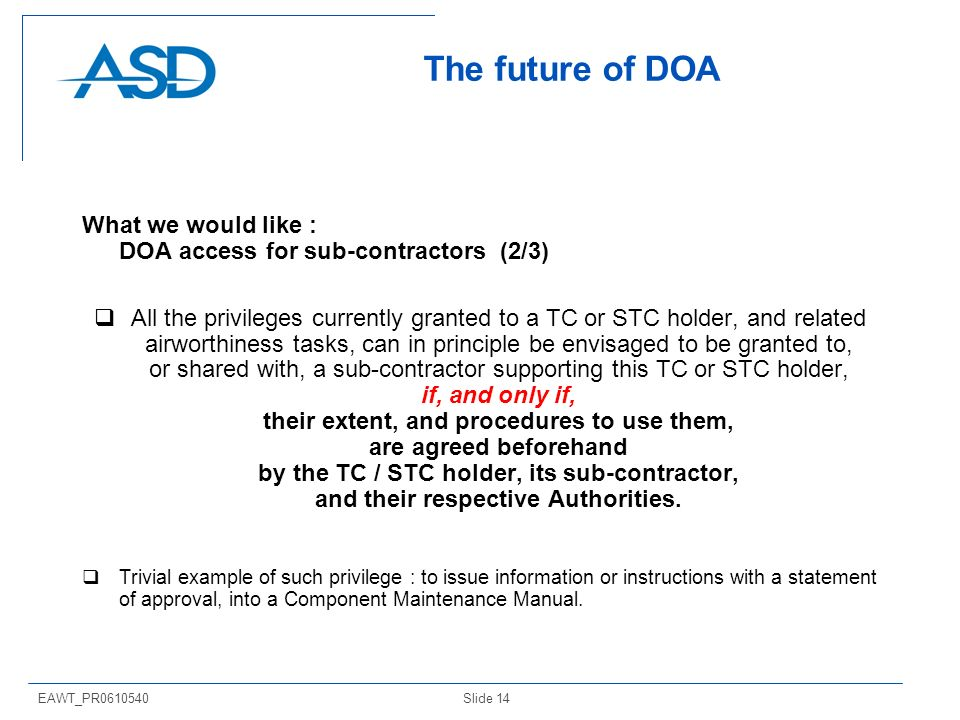 Slide 14EAWT_PR The future of DOA What we would like : DOA access for sub-contractors (2/3) All the privileges currently granted to a TC or STC holder, and related airworthiness tasks, can in principle be envisaged to be granted to, or shared with, a sub-contractor supporting this TC or STC holder, if, and only if, their extent, and procedures to use them, are agreed beforehand by the TC / STC holder, its sub-contractor, and their respective Authorities.