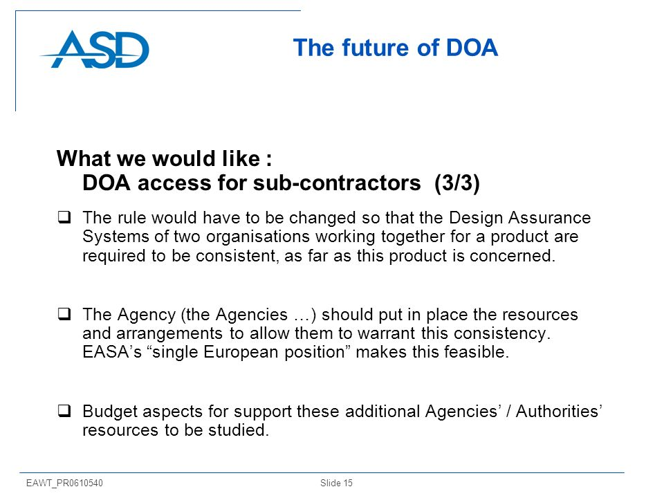 Slide 15EAWT_PR0610540 The future of DOA What we would like : DOA access for sub-contractors (3/3) The rule would have to be changed so that the Desig