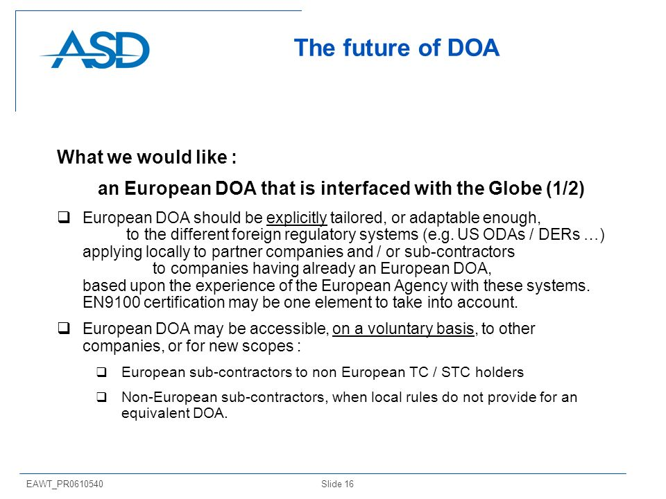 Slide 16EAWT_PR The future of DOA What we would like : an European DOA that is interfaced with the Globe (1/2) European DOA should be explicitly tailored, or adaptable enough, to the different foreign regulatory systems (e.g.
