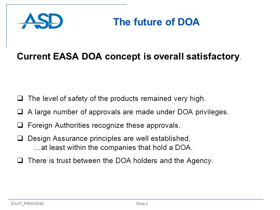 Slide 2EAWT_PR0610540 The future of DOA Current EASA DOA concept is overall satisfactory. The level of safety of the products remained very high. A la