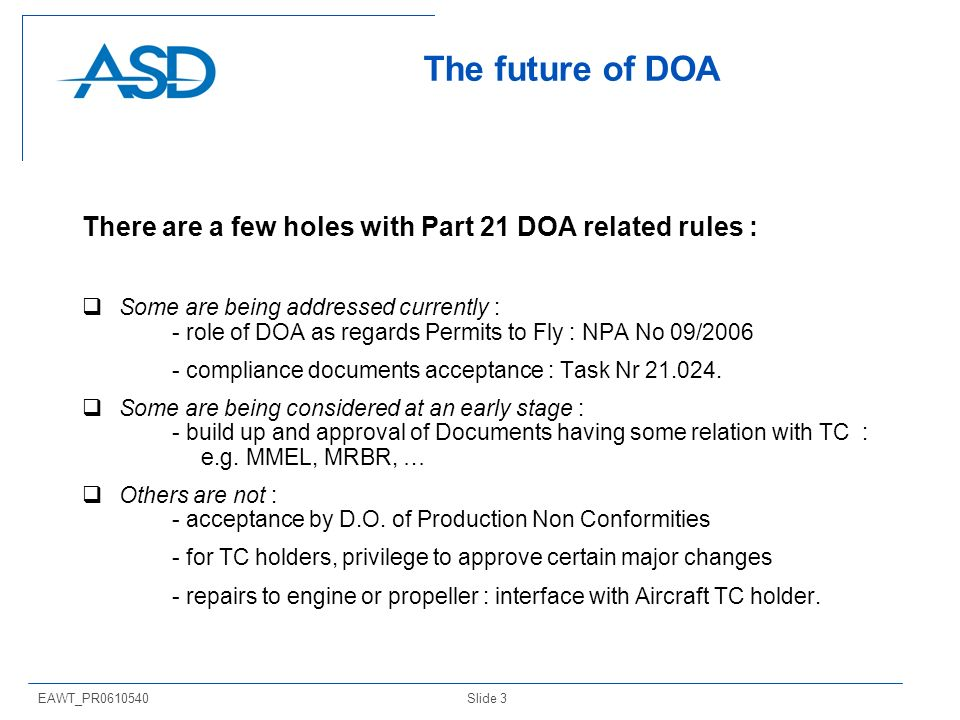 Slide 3EAWT_PR The future of DOA There are a few holes with Part 21 DOA related rules : Some are being addressed currently : - role of DOA as regards Permits to Fly : NPA No 09/ compliance documents acceptance : Task Nr