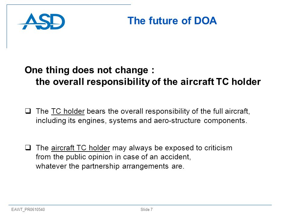 Slide 7EAWT_PR0610540 The future of DOA One thing does not change : the overall responsibility of the aircraft TC holder The TC holder bears the overa