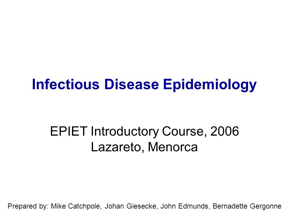 Infectious Disease Epidemiology EPIET Introductory Course, 2006 Lazareto, Menorca Prepared by: Mike Catchpole, Johan Giesecke, John Edmunds, Bernadett