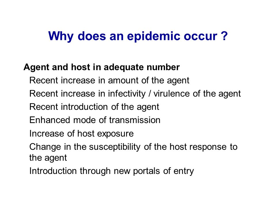 Why does an epidemic occur ? Agent and host in adequate number Recent increase in amount of the agent Recent increase in infectivity / virulence of th
