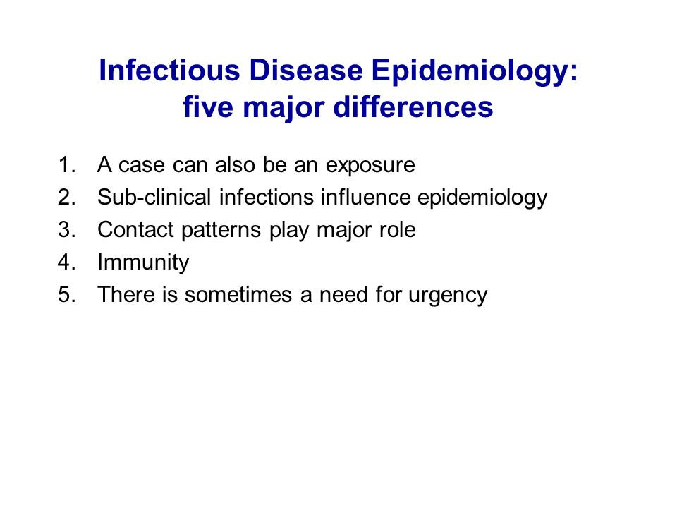 Infectious Disease Epidemiology: five major differences 1.A case can also be an exposure 2.Sub-clinical infections influence epidemiology 3.Contact pa