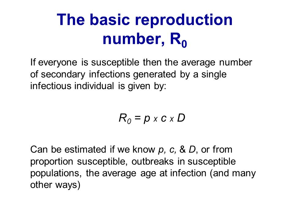 The basic reproduction number, R 0 If everyone is susceptible then the average number of secondary infections generated by a single infectious individ