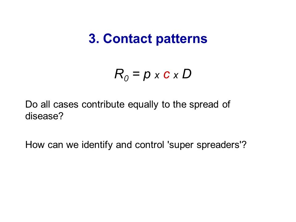 3. Contact patterns R 0 = p x c x D Do all cases contribute equally to the spread of disease? How can we identify and control 'super spreaders'?