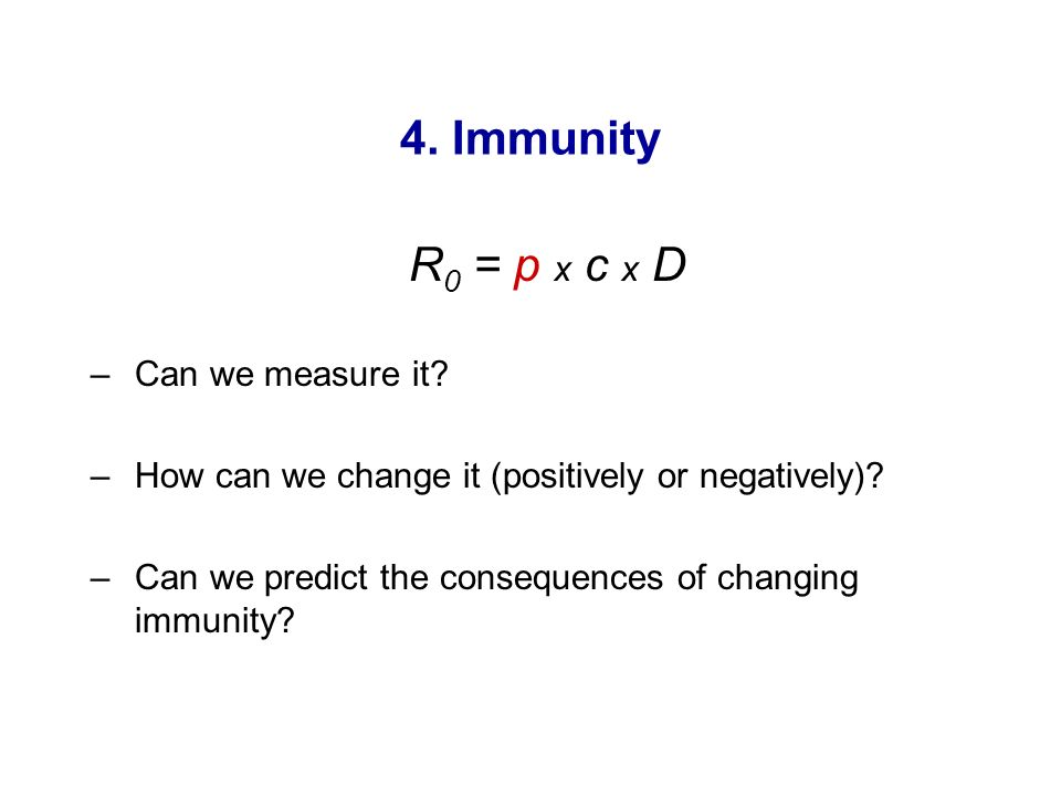 4. Immunity R 0 = p x c x D –Can we measure it? –How can we change it (positively or negatively)? –Can we predict the consequences of changing immunit