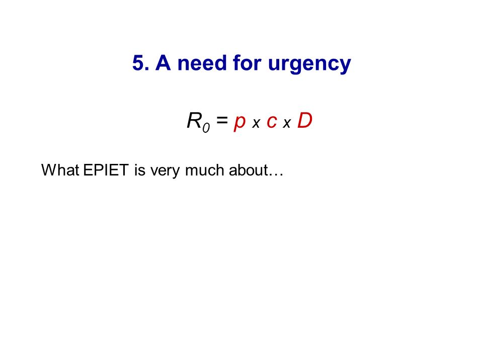 5. A need for urgency R 0 = p x c x D What EPIET is very much about…