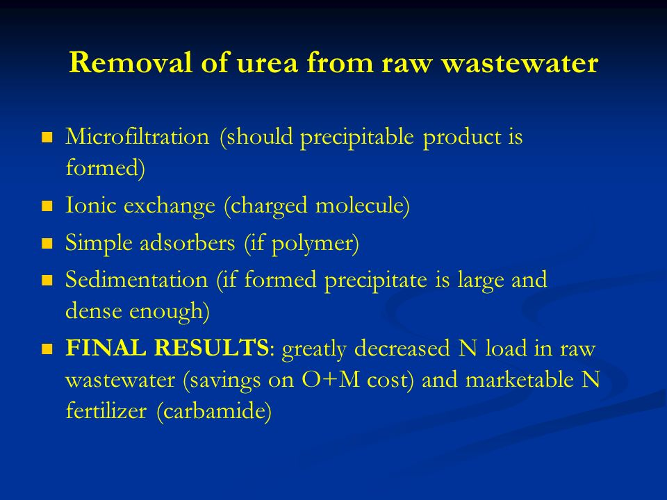 Removal of urea from raw wastewater Microfiltration (should precipitable product is formed) Ionic exchange (charged molecule) Simple adsorbers (if polymer) Sedimentation (if formed precipitate is large and dense enough) FINAL RESULTS: greatly decreased N load in raw wastewater (savings on O+M cost) and marketable N fertilizer (carbamide)