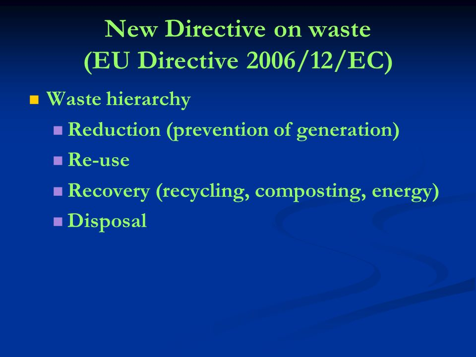 New Directive on waste (EU Directive 2006/12/EC) Waste hierarchy Reduction (prevention of generation) Re-use Recovery (recycling, composting, energy) Disposal