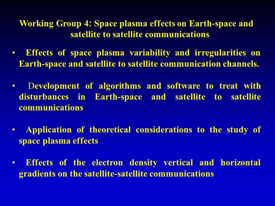Working Group 4 : Space plasma effects on Earth-space and satellite to satellite communications Effects of space plasma variability and irregularities on Earth-space and satellite to satellite communication channels.