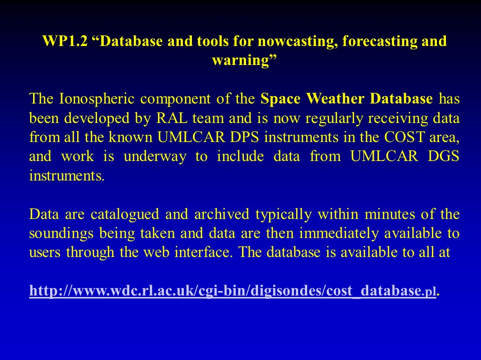 WP1.2 Database and tools for nowcasting, forecasting and warning The Ionospheric component of the Space Weather Database has been developed by RAL team and is now regularly receiving data from all the known UMLCAR DPS instruments in the COST area, and work is underway to include data from UMLCAR DGS instruments.