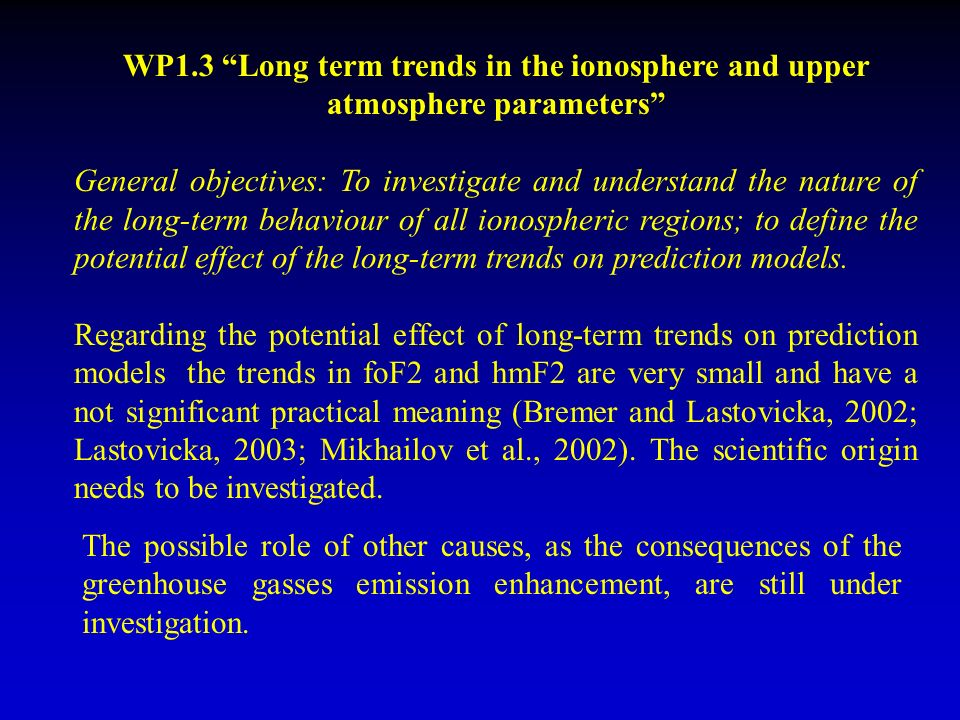 WP1.3 Long term trends in the ionosphere and upper atmosphere parameters General objectives: To investigate and understand the nature of the long-term behaviour of all ionospheric regions; to define the potential effect of the long-term trends on prediction models.