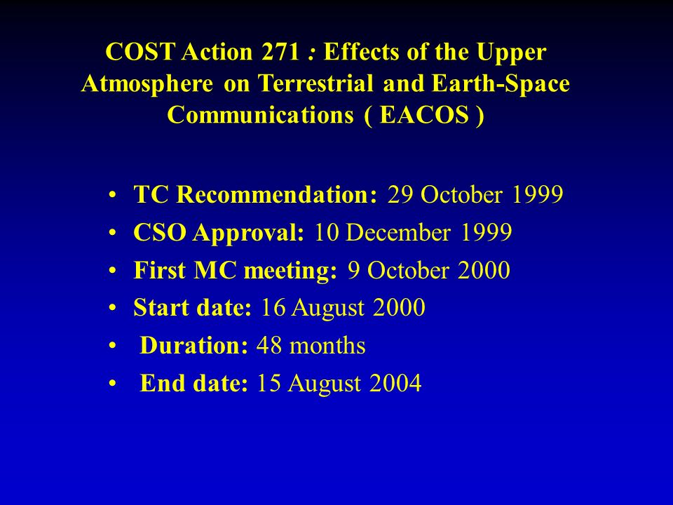 COST Action 271 : Effects of the Upper Atmosphere on Terrestrial and Earth-Space Communications ( EACOS ) TC Recommendation: 29 October 1999 CSO Approval: 10 December 1999 First MC meeting: 9 October 2000 Start date: 16 August 2000 Duration: 48 months End date: 15 August 2004