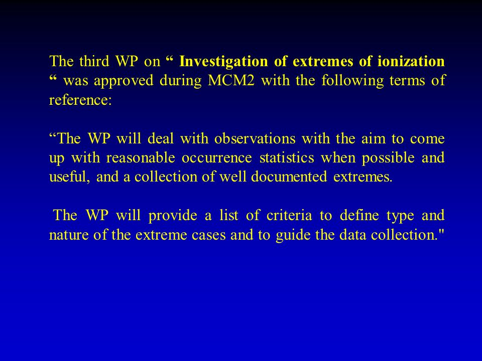 The third WP on Investigation of extremes of ionization was approved during MCM2 with the following terms of reference: The WP will deal with observations with the aim to come up with reasonable occurrence statistics when possible and useful, and a collection of well documented extremes.