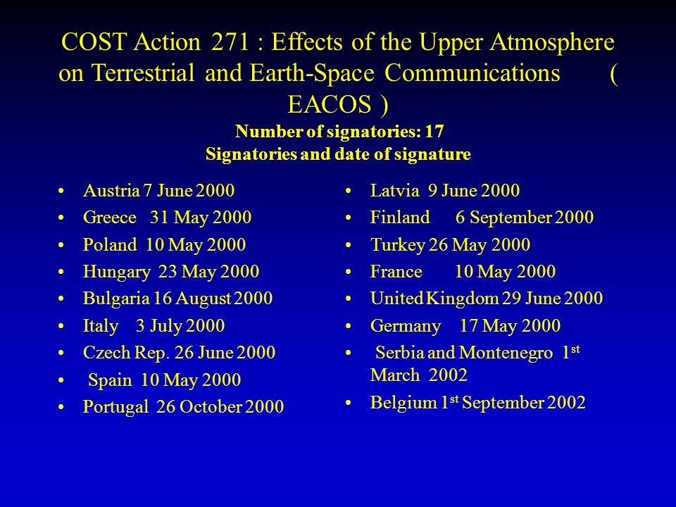 COST Action 271 : Effects of the Upper Atmosphere on Terrestrial and Earth-Space Communications ( EACOS ) Number of signatories: 17 Signatories and date of signature Austria 7 June 2000 Greece 31 May 2000 Poland 10 May 2000 Hungary 23 May 2000 Bulgaria 16 August 2000 Italy 3 July 2000 Czech Rep.