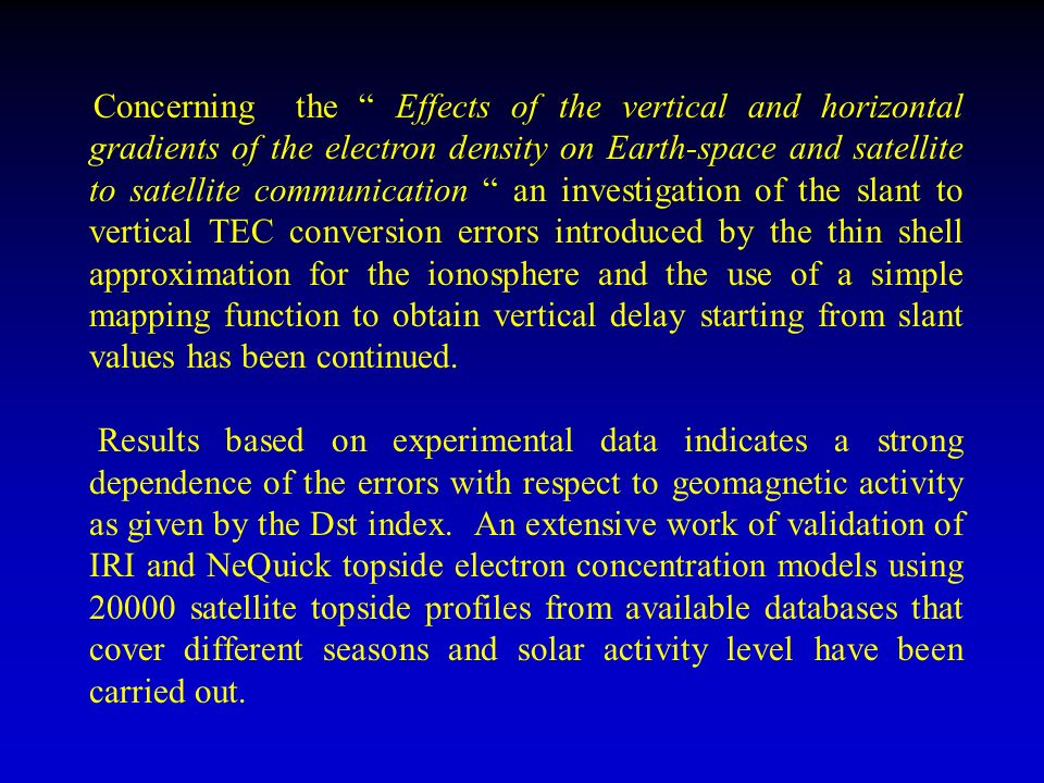 Concerning the Effects of the vertical and horizontal gradients of the electron density on Earth-space and satellite to satellite communication an investigation of the slant to vertical TEC conversion errors introduced by the thin shell approximation for the ionosphere and the use of a simple mapping function to obtain vertical delay starting from slant values has been continued.